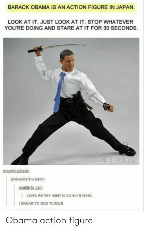God, Obama, and Tumblr: BARACK OBAMA IS AN ACTION FIGURE IN JAPAN  LOOK AT IT. JUST LOOK AT IT. STOP WHATEVER  YOU'RE DOING AND STARE AT IT FOR 30 SECONDS.  breathinodestiel  ohn-egbert-watson:  unable-to-can  Looks like he's ready to cut some taxes  SWEAR TO GOD TUMBLR Obama action figure
