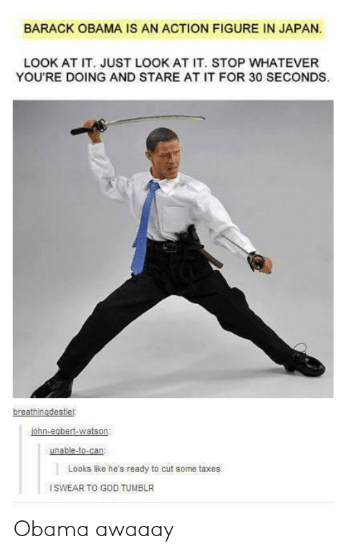 God, Obama, and Tumblr: BARACK OBAMA IS AN ACTION FIGURE IN JAPAN  LOOK AT IT. JUST LOOK AT IT. STOP WHATEVER  YOU'RE DOING AND STARE AT IT FOR 30 SECONDS  ohn-eobert-watson  unable-to-can  Looks like he's ready to cut some taxes.  ISWEAR TO GOD TUMBLR Obama awaaay