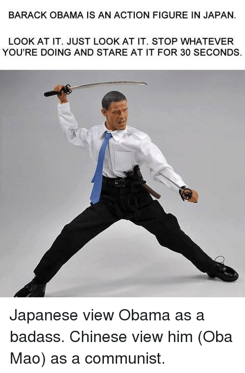 Dank, Obama, and Barack Obama: BARACK OBAMA IS AN ACTION FIGURE IN JAPAN.  LOOK AT IT. JUST LOOK AT IT. STOP WHATEVER  YOU'RE DOING AND STARE AT IT FOR 30 SECONDS. Japanese view Obama as a badass.  Chinese view him (Oba Mao) as a communist.