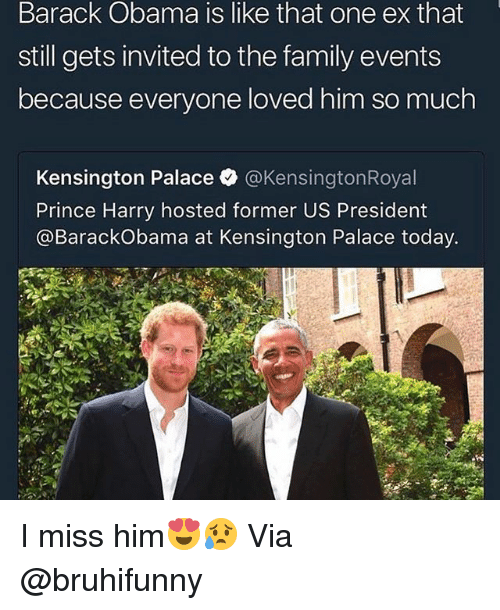 i miss him: Barack Obama is like that one ex that  still gets invited to the family events  because everyone loved him so much  Kensington Palace @KensingtonRoyal  Prince Harry hosted former US President  @BarackObama at Kensington Palace today. I miss him😍😥 Via @bruhifunny
