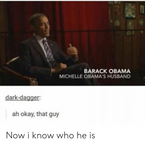Michellee: BARACK OBAMA  MICHELLE OBAMA'S HUSBAND  dark-dagger:  ah okay, that guy Now i know who he is