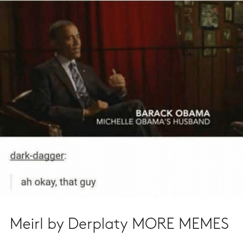 Michellee: BARACK OBAMA  MICHELLE OBAMA'S HUSBAND  dark-dagger:  ah okay, that guy Meirl by Derplaty MORE MEMES