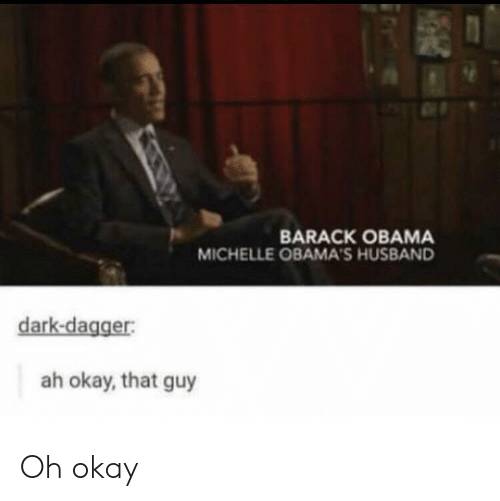 barack: BARACK OBAMA  MICHELLE OBAMA'S HUSBAND  dark-dagger:  ah okay, that guy Oh okay
