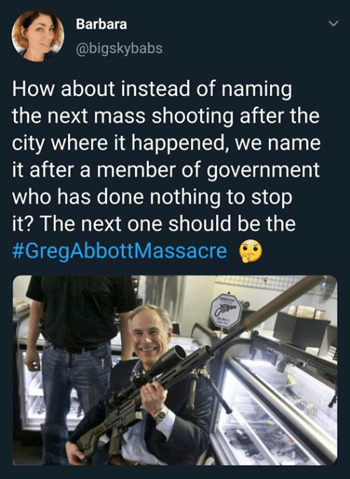 Memes, Government, and 🤖: Barbara  @bigskybabs  How about instead of naming  the next mass shooting after the  city where it happened, we name  it after a member of government  who has done nothing to stop  it? The next one should be the  #GregAbbott Massacre