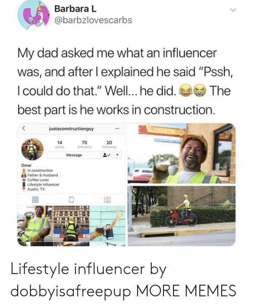 """Dad, Dank, and Memes: Barbara L  @barbzlovescarbs  My dad asked me what an influencer  was, and after I explained he said """"Pssh,  I could do that."""" Well... he did.  best part is he works in construction  The  justaconstructionguy  20  following  14  75  followers  posts  Message  Omar  In construction  Father&Husband  Coffee Lover  Lifestyle influencer  Austin, TX Lifestyle influencer by dobbyisafreepup MORE MEMES"""