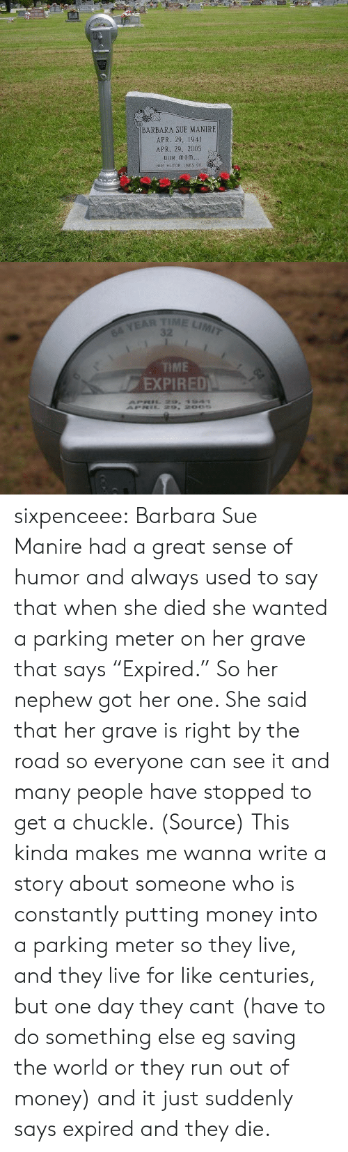 "Money, Run, and Target: BARBARA SUE MANIRE  APR. 29. 1941  APR. 29, 2005  OuR monm  HER HUMOR IES 0n   TIME LIMIT  64 YEAR  TME  EXPIRED sixpenceee: Barbara Sue Manire had a great sense of humor and always used to say that when she died she wanted a parking meter on her grave that says ""Expired."" So her nephew got her one. She said that her grave is right by the road so everyone can see it and many people have stopped to get a chuckle. (Source)   This kinda makes me wanna write a story about someone who is constantly putting money into a parking meter so they live, and they live for like centuries, but one day they cant (have to do something else eg saving the world or they run out of money) and it just suddenly says expired and they die."