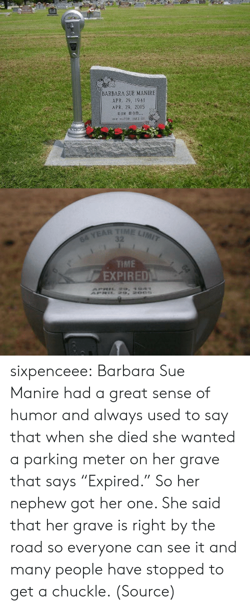 "Target, Tumblr, and Blog: BARBARA SUE MANIRE  APR. 29. 1941  APR. 29, 2005  OuR monm  HER HUMOR IES 0n   TIME LIMIT  64 YEAR  TME  EXPIRED sixpenceee: Barbara Sue Manire had a great sense of humor and always used to say that when she died she wanted a parking meter on her grave that says ""Expired."" So her nephew got her one. She said that her grave is right by the road so everyone can see it and many people have stopped to get a chuckle. (Source)"