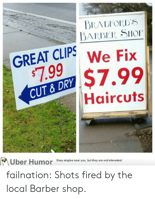 Barber Shop: BARBER SHo  AT CLIPS We Fix  99$7.99  CUT &DRY  Haircuts  Uber Humor Sexy singles near you,bu they are nat nerested failnation:  Shots fired by the local Barber shop.