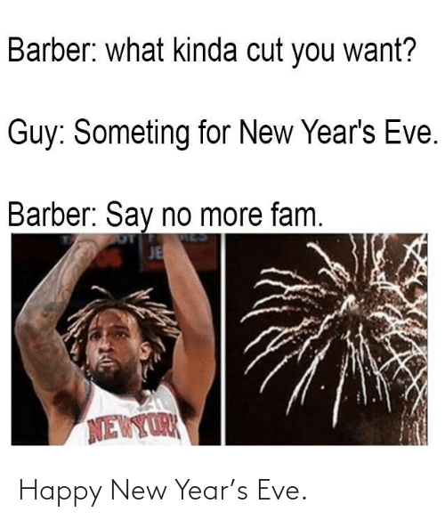 You Want: Barber: what kinda cut you want?  Guy: Someting for New Year's Eve.  Barber: Say no more fam.  JE  NEWYORK Happy New Year's Eve.