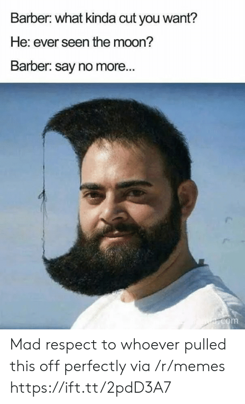 Barber: Barber: what kinda cut you want?  He: ever seen the moon?  Barber: say no more...  e.com Mad respect to whoever pulled this off perfectly via /r/memes https://ift.tt/2pdD3A7