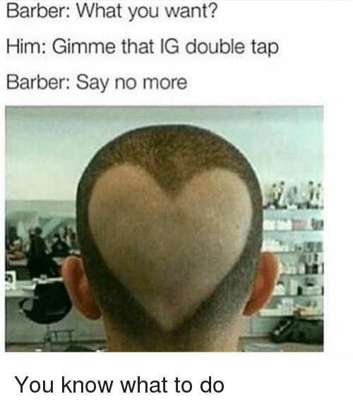 Barber, Memes, and Say No More: Barber: What you want?  Him: Gimme that IG double tap  Barber: Say no more You know what to do