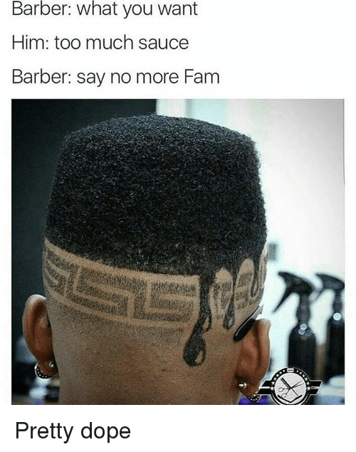 Barber, Dope, and Fam: Barber: what you want  Him: too much sauce  Barber: say no more Fam Pretty dope