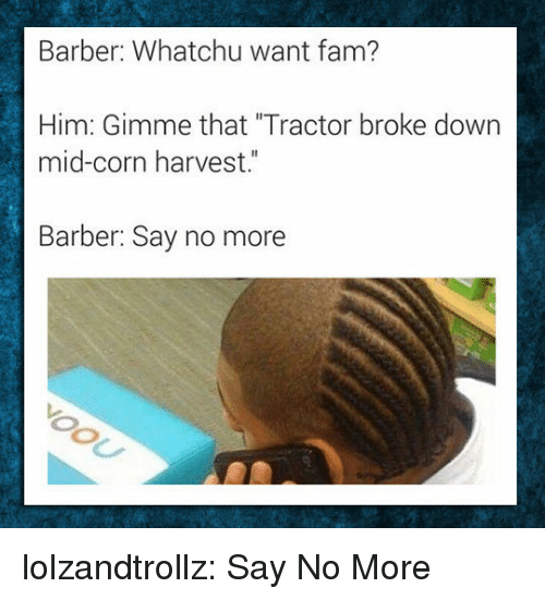 """Barber, Fam, and Tumblr: Barber: Whatchu want fam?  Him: Gimme that """"Tractor broke down  mid-corn harvest.""""  Barber: Say no more lolzandtrollz:  Say No More"""