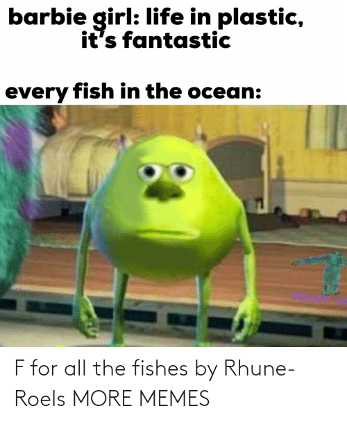 Fish: barbie girl: life in plastic,  it's fantastic  every fish in the ocean: F for all the fishes by Rhune-Roels MORE MEMES