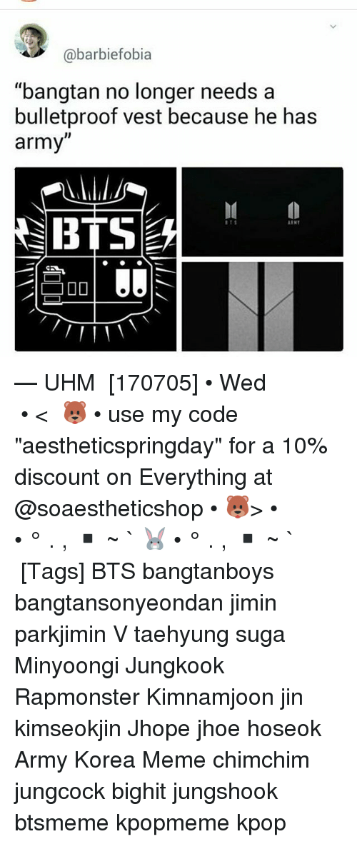 "Meme, Memes, and Army: @barbiefobia  ""bangtan no longer needs a  bulletproof vest because he has  army""  BTS  ITS  RN — UHM ⠀ [170705] • Wed ⠀ ⠀ ⠀ ⠀ ⠀ ⠀ • < 🐻 • use my code ""aestheticspringday"" for a 10% discount on Everything at @soaestheticshop • 🐻> • ⠀ ⠀ ⠀ ⠀ ⠀ • ° . , ▪ ~ ` 🐰 • ° . , ▪ ~ ` ⠀ ⠀ ⠀ ⠀ [Tags] BTS bangtanboys bangtansonyeondan jimin parkjimin V taehyung suga Minyoongi Jungkook Rapmonster Kimnamjoon jin kimseokjin Jhope jhoe hoseok Army Korea Meme chimchim jungcock bighit jungshook btsmeme kpopmeme kpop"