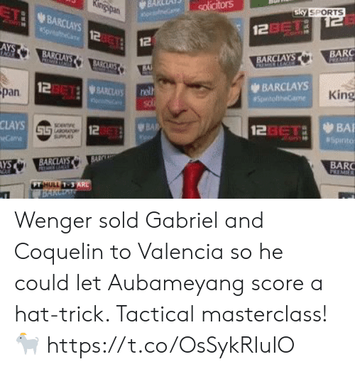 wenger: BARceni) solicitors  TI BARCLAYS  Sky SPORTS  2asTi  12  12  AYS  BA  BARC  BARCLAYS  BAl  123612 WBARCLAYS  BARCLAYS  pan  King  CLAYS  12  123eTaBA  AYS  BARC  FT  1-3 Wenger sold Gabriel and Coquelin to Valencia so he could let Aubameyang score a hat-trick. Tactical masterclass! 🐐 https://t.co/OsSykRIuIO