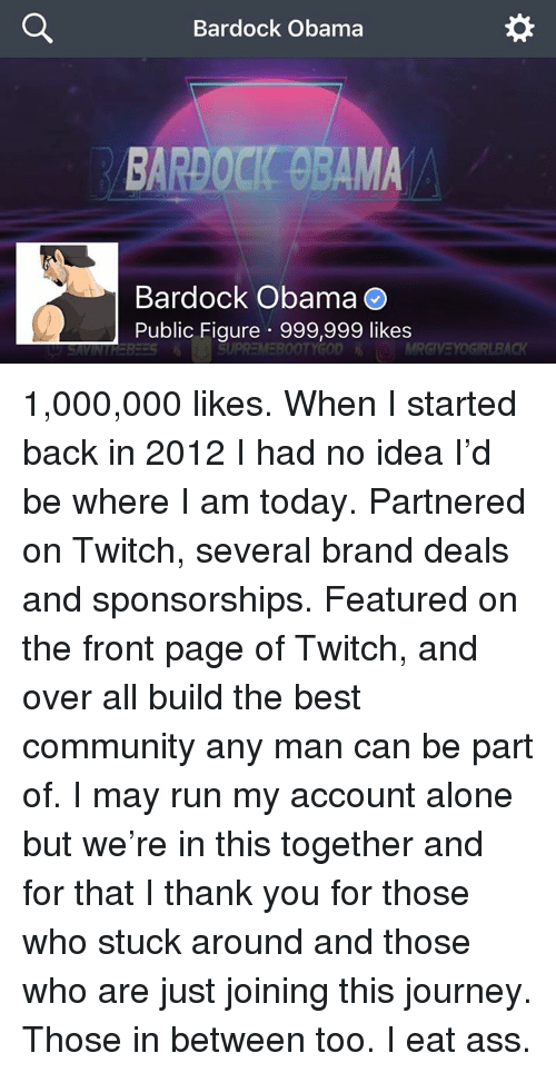 Being Alone, Ass, and Community: Bardock Obama  BARDOCK GBAMA  Bardock ObamaO  Public Figure 999,999 likes  BA 1,000,000 likes.  When I started back in 2012 I had no idea I'd be where I am today. Partnered on Twitch, several brand deals and sponsorships. Featured on the front page of Twitch, and over all build the best community any man can be part of. I may run my account alone but we're in this together and for that I thank you for those who stuck around and those who are just joining this journey. Those in between too.  I eat ass.