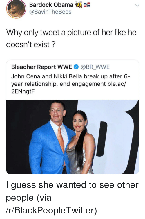 Bleacher Report: Bardock Obama  @SavinTheBees  Why only tweet a picture of her like he  doesn't exist?  Bleacher Report WWE @BR WWE  John Cena and Nikki Bella break up after 6  year relationship, end engagement ble.ac/  2ENngtF <p>I guess she wanted to see other people (via /r/BlackPeopleTwitter)</p>