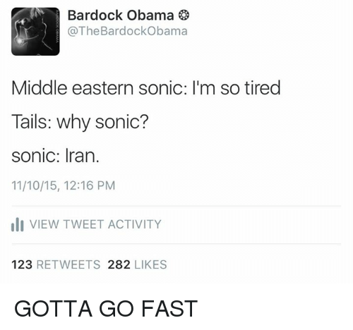 Obama, Iran, and Sonic: Bardock Obama  The Bardock Obama  Middle eastern sonic: l'm so tired  Tails: why sonic?  sonic: Iran.  11/10/15, 12:16 PM  III VIEW TWEET ACTIVITY  123  RETWEETS 282  LIKES GOTTA GO FAST