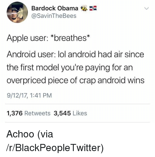 Android, Apple, and Blackpeopletwitter: Bardock Obama w.  @SavinTheBees  Apple user: *breathes*  Android user: lol android had air since  the first model you're paying for an  overpriced piece of crap android wins  9/12/17, 1:41 PM  1,376 Retweets 3,545 Likes <p>Achoo (via /r/BlackPeopleTwitter)</p>