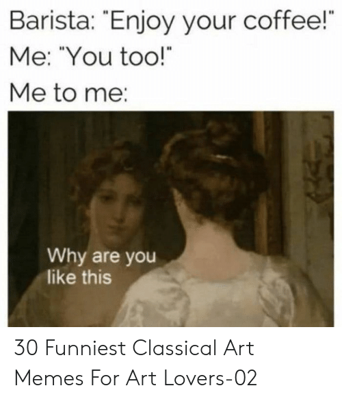 "Memes, Coffee, and Classical Art: Barista: Enjoy your coffee!  Me: ""You too!  Me to me:  Why are you  like this 30 Funniest Classical Art Memes For Art Lovers-02"