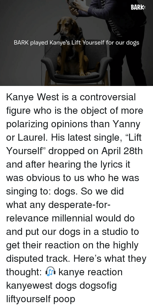 """Desperate, Dogs, and Kanye: BARK  BARK played Kanye's Lift Yourself for our dogs Kanye West is a controversial figure who is the object of more polarizing opinions than Yanny or Laurel. His latest single, """"Lift Yourself"""" dropped on April 28th and after hearing the lyrics it was obvious to us who he was singing to: dogs. So we did what any desperate-for-relevance millennial would do and put our dogs in a studio to get their reaction on the highly disputed track. Here's what they thought: 🎧 kanye reaction kanyewest dogs dogsofig liftyourself poop"""