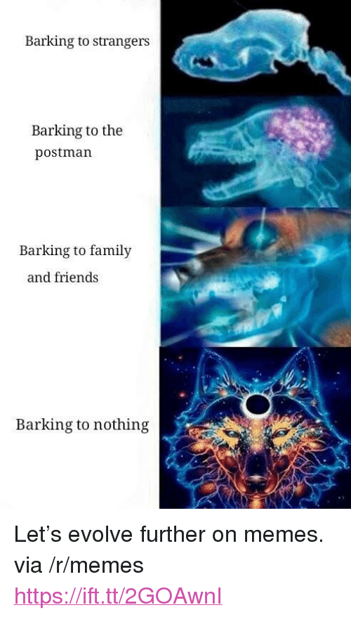 """Family, Friends, and Memes: Barking to strangers  Barking to the  postman  Barking to family  and friends  Barking to nothing <p>Let&rsquo;s evolve further on memes. via /r/memes <a href=""""https://ift.tt/2GOAwnI"""">https://ift.tt/2GOAwnI</a></p>"""