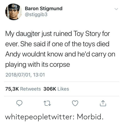 Toy Story, Tumblr, and Blog: Baron Stigmund  @stiggib3  My daugjter just ruined Toy Story for  ever. She said if one of the toys died  Andy wouldnt know and he'd carry on  playing with its corpse  2018/07/01, 13:01  75,3K Retweets 306K Likes whitepeopletwitter:  Morbid.