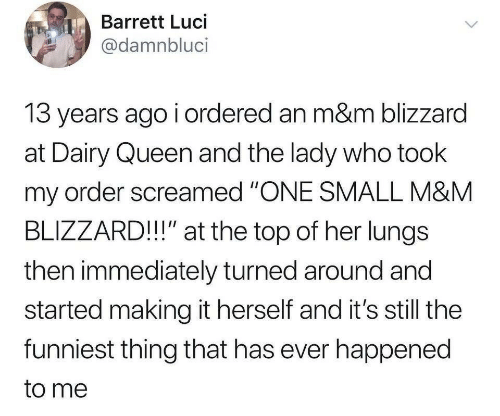 """m&m: Barrett Luci  @damnbluci  13 years ago i ordered an m&m blizzard  at Dairy Queen and the lady who took  my order screamed """"ONE SMALL M&M  BLIZZARD!!"""" at the top of her lungs  then immediately turned around and  started making it herself and it's still the  funniest thing that has ever happened  to me"""