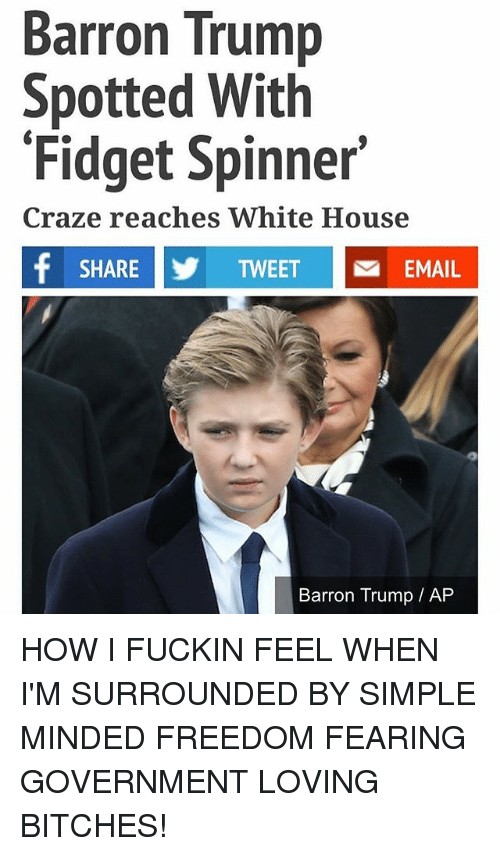 Memes, White House, and Email: Barron Trump  Spotted With  Fidget Spinner  Craze reaches White House  f SHARE TWEET Na EMAIL  Barron Trump AP HOW I FUCKIN FEEL WHEN I'M SURROUNDED BY SIMPLE MINDED FREEDOM FEARING GOVERNMENT LOVING BITCHES!