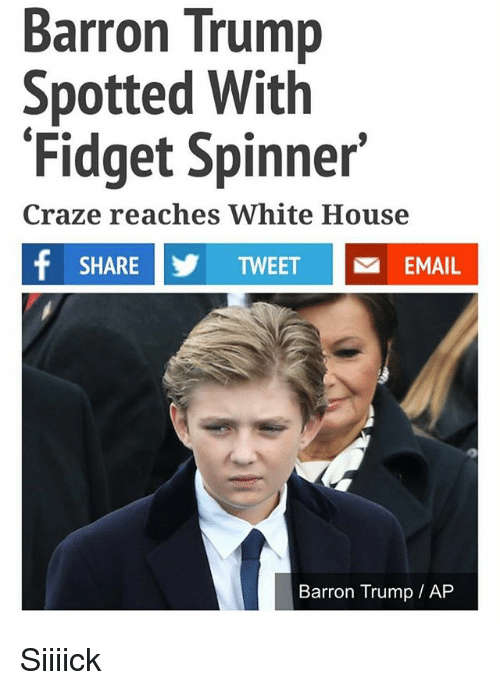 Memes, White House, and Email: Barron Trump  Spotted With  Fidget Spinner  Craze reaches White House  f SHARE Y TWEET M EMAIL  Barron Trump AP Siiiick
