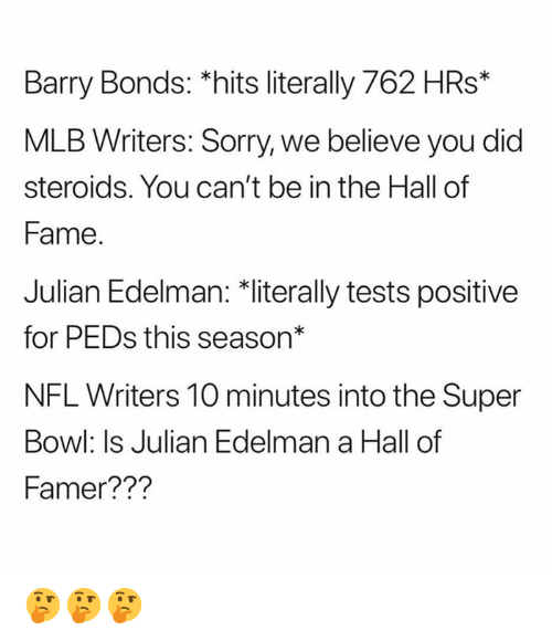 "edelman: Barry Bonds: *hits literally 762 HRs*  MLB Writers: Sorry, we believe you did  steroids. You can't be in the Hall of  Fame  Julian Edelman: 치iterally tests positive  for PEDs this season""  NFL Writers 10 minutes into the Super  Bowl: Is Julian Edelman a Hall of  Famer??? 🤔🤔🤔"