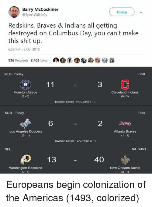 Astros: Barry McCockiner  Follow  @SportsTalklo3y  Redskins, Braves & Indians all getting  destroyed on Columbus Day, you can't make  this shit up.  6:38 PM 8 Oct 2018  936 Retweets 2,403 Likes  MLB Today  Final  3  Houston Astros  (3- 0)  Cleveland Indians  (0-3)  Division Series HOU wins 3 -0  MLB Today  Final  6  2  Los Angeles Dodgers  (3 1)  Atlanta Braves  (1 3)  Division Series LAD wins 3 1  NFL  Q3-04:01  40  Washington Redskins  (2-1)  New Orleans Saints  (3-1) Europeans begin colonization of the Americas (1493, colorized)
