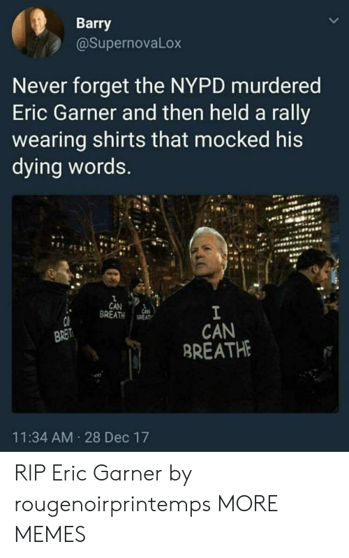 Dank, Memes, and Target: Barry  @SupernovaLox  Never forget the NYPD murdered  Eric Garner and then held a rally  wearing shirts that mocked his  dying words  CAN 1  BREATH aREAT  CAN  BREATH  BRET  11:34 AM 28 Dec 17 RIP Eric Garner by rougenoirprintemps MORE MEMES