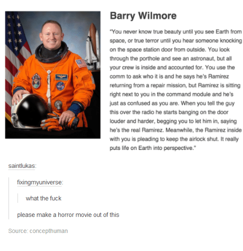 "bang on the door: Barry Wilmore  ""You never know true beauty until you see Earth from  space, or true terror until you hear someone knocking  on the space station door from outside. You look  through the porthole and see an astronaut, but a  your crew is inside and accounted for. You use the  comm to ask who it is and he says he's Ramirez  returning from a repair mission, but Ramirez is sitting  right next to you in the command module and he's  just as confused as you are. When you tell the guy  this over the radio he starts banging on the door  louder and harder, begging you to let him in, saying  he's the real Ramirez. Meanwhile, the Ramirez inside  with you is pleading to keep the airlock shut. It really  puts life on Earth into perspective.""  saintlukas  fixingmy universe  what the fuck  please make a horror movie out of this  Source: Concepthuman"