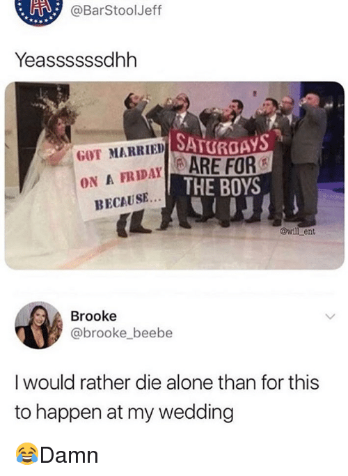 Being Alone, Memes, and Wedding: @BarStoolJeff  Yeassssssdhh  SATURDAYS  GOT MARRIED SA  FRIDAYARE FOR  ON A  THE BOYS  BECAUSE..  IL  @wil ent  Brooke  @brooke beebe  I would rather die alone than for this  to happen at my wedding 😂Damn