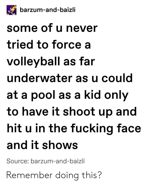 Fucking Face: barzum-and-baizli  some of u never  tried to force a  volleyball as far  underwater as u could  at a pool as a kid only  to have it shoot up and  hit u in the fucking face  and it shows  Source: barzum-and-baizli Remember doing this?