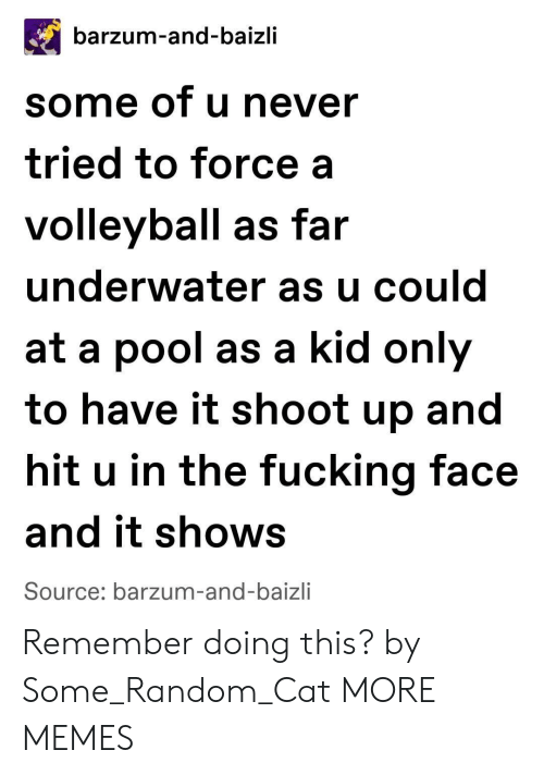 Fucking Face: barzum-and-baizli  some of u never  tried to force a  volleyball as far  underwater as u could  at a pool as a kid only  to have it shoot up and  hit u in the fucking face  and it shows  Source: barzum-and-baizli Remember doing this? by Some_Random_Cat MORE MEMES
