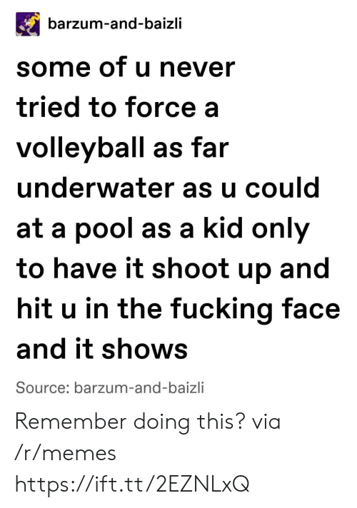 Fucking Face: barzum-and-baizli  some of u never  tried to force a  volleyball as far  underwater as u could  at a pool as a kid only  to have it shoot up and  hit u in the fucking face  and it shows  Source: barzum-and-baizli Remember doing this? via /r/memes https://ift.tt/2EZNLxQ