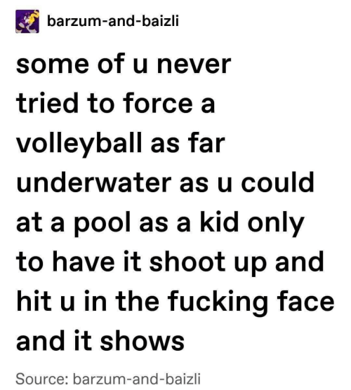 Pool, Volleyball, and Never: barzum-and-baizli  some of u never  tried to force a  volleyball as far  underwater as u could  at a pool as a kid only  to have it shoot up and  hit u in the fucking face  and it shows  Source: barzum-and-baizli
