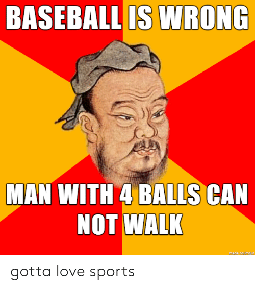 Baseball: BASEBALL IS WRONG  MAN WITH 4 BALLS CAN  NOT WALK  made on imgur gotta love sports