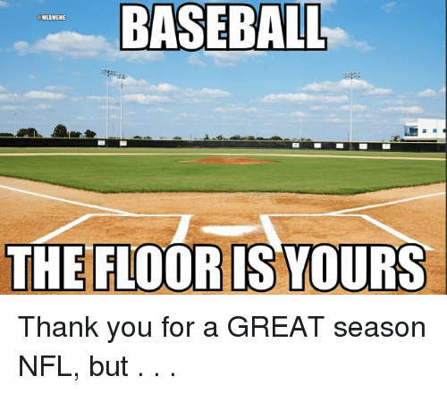Baseballisms: BASEBALL  THE FLOORIS YOURS Thank you for a GREAT season NFL, but . . .