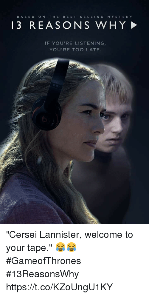 "Cersei Lannister, Best, and Gameofthrones: BASED  ON THE  BEST  SELL  N G  M Y S T E R Y  13 REASO N S WHY  IF YOU'RE LISTENING  YOU'RE TOO LATE ""Cersei Lannister, welcome to your tape."" 😂😂 #GameofThrones #13ReasonsWhy https://t.co/KZoUngU1KY"