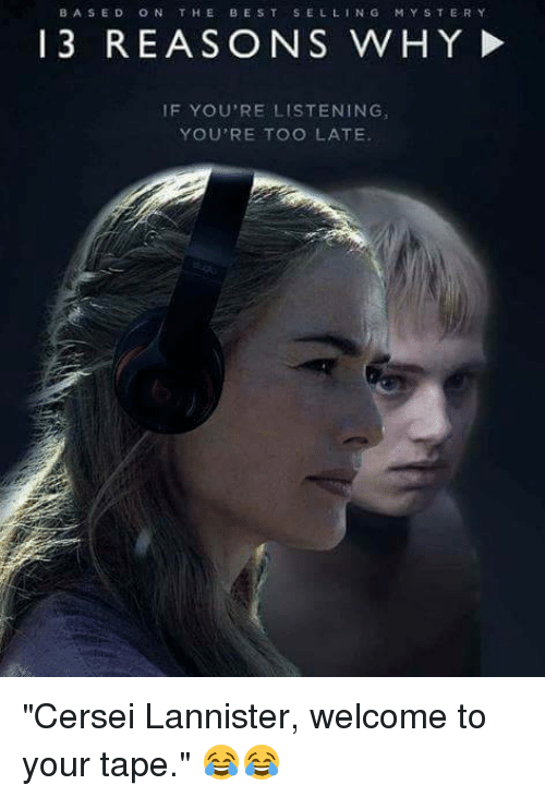 "Memes, Cersei Lannister, and Best: BASED ON THE BEST SELLING  MYSTERY  13 REASONS WHY!  IF YOU'RE LISTENING  YOU'RE TOO LATE ""Cersei Lannister, welcome to your tape."" 😂😂"