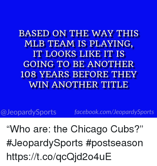"Chicago, Facebook, and Mlb: BASED ON THE WAY THIS  MLB TEAM IS PLAYING  IT LOOKS LIKE IT IS  GOING TO BE ANOTHER  108 YEARS BEFORE THEY  WIN ANOTHER TITLE  13  @JeopardySports facebook.com/JeopardySports ""Who are: the Chicago Cubs?"" #JeopardySports #postseason https://t.co/qcQjd2o4uE"