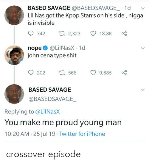 Stans: BASED SAVAGE @BASEDSAVAGE_ 1d  Lil Nas got the Kpop Stan's on his side , nigga  is invisible  Lo  ti 2,323  742  18.8K  @LilNasX 1d  john cena type shit  nope  t566  202  9,885  BASED SAVAGE  @BASEDSAVAGE_  Replying to @LilNasX  You make me proud young man  10:20 AM 25Jul 19 Twitter for iPhone  > crossover episode