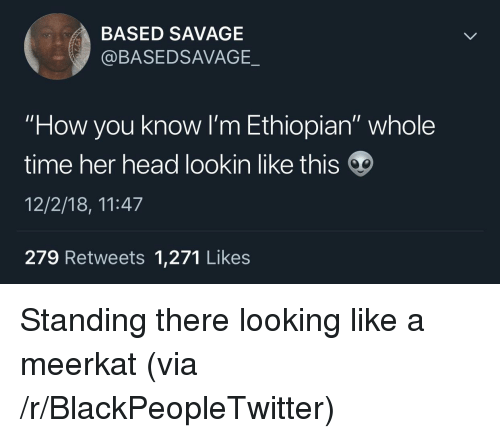 "Blackpeopletwitter, Head, and Savage: BASED SAVAGE  @BASEDSAVAGE._  ""How you know I'm Ethiopian"" whole  time her head lookin like this  12/2/18, 11:47  279 Retweets 1,271 Likes Standing there looking like a meerkat (via /r/BlackPeopleTwitter)"
