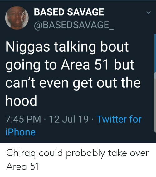 Iphone, Savage, and The Hood: BASED SAVAGE  @BASEDSAVAGE_  Niggas talking bout  going to Area 51 but  can't even get out the  hood  7:45 PM 12 Jul 19 Twitter for  iPhone Chiraq could probably take over Area 51