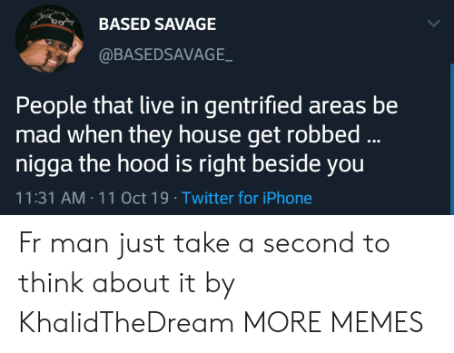 The Hood: BASED SAVAGE  @BASEDSAVAGE  People that live in gentrified areas be  mad when they house get robbed...  nigga the hood is right beside you  11:31 AM 11 Oct 19 Twitter for iPhone Fr man just take a second to think about it by KhalidTheDream MORE MEMES