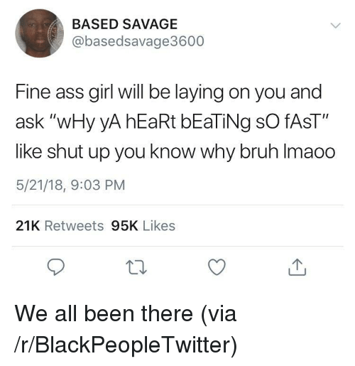 "Ass, Blackpeopletwitter, and Bruh: BASED SAVAGE  @basedsavage3600  Fine ass girl will be laying on you and  ask ""wHy yA hEaRt bEaTiNg sO fAsT""  like shut up you know why bruh Imaoo  5/21/18, 9:03 PM  21K Retweets 95K Likes <p>We all been there (via /r/BlackPeopleTwitter)</p>"